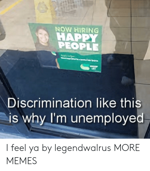 Dank, Memes, and Target: NOW HIRING !  HAPPY  PEOPLE  Discrimination like this  is why I'm unemployed I feel ya by legendwalrus MORE MEMES