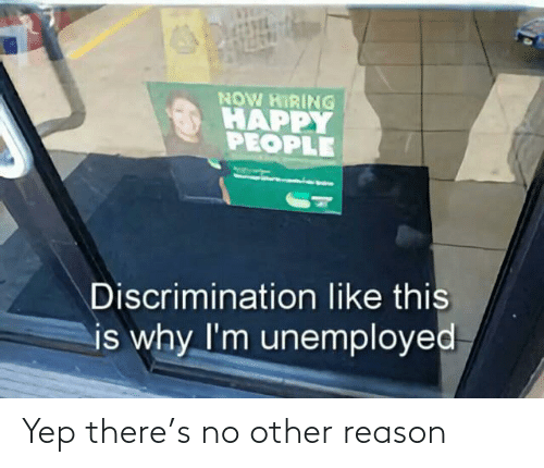 No Other: NOW HIRING  HAPPY  PEOPLE  Discrimination like this  is why I'm unemployed Yep there's no other reason