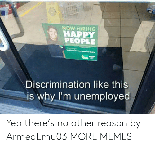 No Other: NOW HIRING  HAPPY  PEOPLE  Discrimination like this  is why I'm unemployed Yep there's no other reason by ArmedEmu03 MORE MEMES
