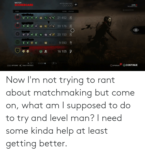 Getting Better: Now I'm not trying to rant about matchmaking but come on, what am I supposed to do to try and level man? I need some kinda help at least getting better.