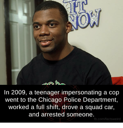 Impersonable: NOW  In 2009, a teenager impersonating a cop  went to the Chicago Police Department,  worked a full shift, drove a squad car,  and arrested someone.  fb.com/facts Weird