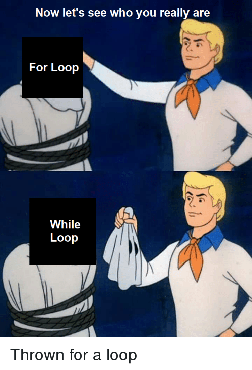 For Loop: Now let's see who you really are  For Loop  While  Loop Thrown for a loop