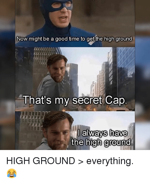 Caping: Now might be a good time to get the high ground  That's my secret Cape  always have  the high ground HIGH GROUND > everything. 😂