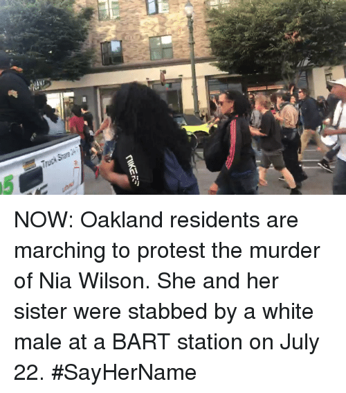 Memes, Protest, and Bart: NOW: Oakland residents are marching to protest the murder of Nia Wilson. She and her sister were stabbed by a white male at a BART station on July 22. #SayHerName