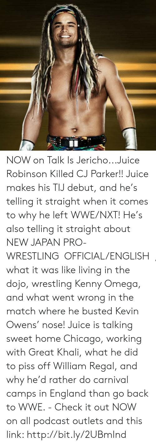 great khali: NOW on Talk Is Jericho...Juice Robinson Killed CJ Parker!! Juice makes his TIJ debut, and he's telling it straight when it comes to why he left WWE/NXT!  He's also telling it straight about NEW JAPAN PRO-WRESTLING【OFFICIAL/ENGLISH】, what it was like living in the dojo, wrestling Kenny Omega, and what went wrong in the match where he busted Kevin Owens' nose! Juice is talking sweet home Chicago, working with Great Khali, what he did to piss off William Regal, and why he'd rather do carnival camps in England than go back to WWE. - Check it out NOW on all podcast outlets and this link: http://bit.ly/2UBmInd