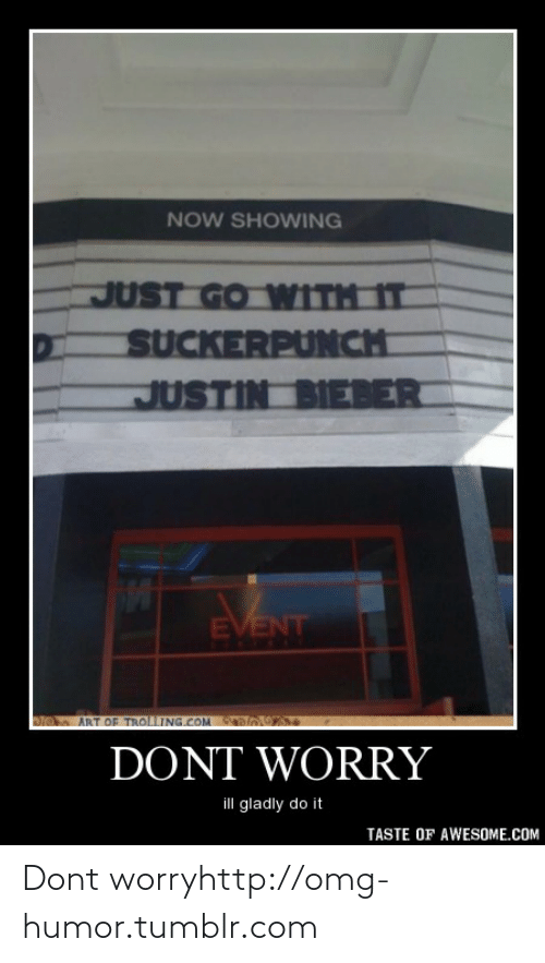 just go with it: NOW SHOWING  JUST GO WITH IT  SUCKERPUNCH  JUSTIN BIEBER  EVENT  CUVIELS  ART OF TROLLING.COM  DONT WORRY  ill gladly do it  TASTE OF AWESOME.COM Dont worryhttp://omg-humor.tumblr.com