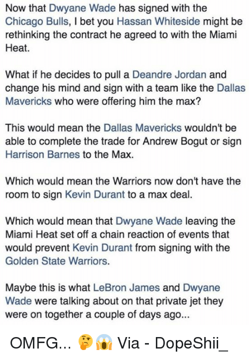 chain reaction: Now that Dwyane Wade has signed with the  Chicago Bulls, I bet you Hassan Whiteside might be  rethinking the contract he agreed to with the Miami  Heat.  What if he decides to pull a Deandre Jordan and  change his mind and sign with a team like the Dallas  Mavericks who were offering him the max?  This would mean the Dallas Mavericks wouldn't be  able to complete the trade for Andrew Bogut or sign  Harrison Barnes to the Max  Which would mean the Warriors now don't have the  room to sign Kevin Durant to a max deal.  Which would mean that Dwyane Wade leaving the  Miami Heat set off a chain reaction of events that  would prevent Kevin Durant from signing with the  Golden State Warriors.  Maybe this is what LeBron James and Dwyane  Wade were talking about on that private jet they  were on together a couple of days ago... OMFG... 🤔😱  Via - DopeShii_