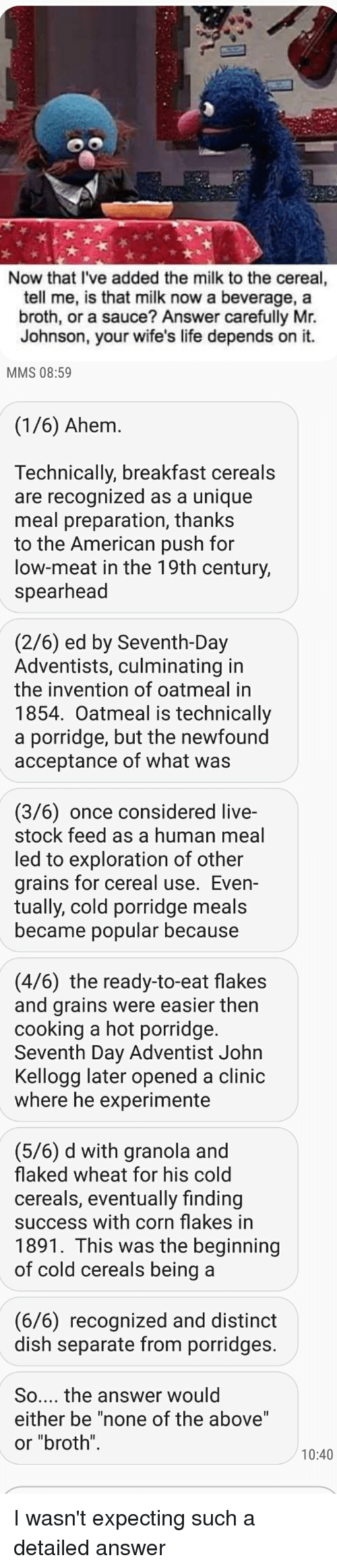 """seventh day adventist: Now that I've added the milk to the cereal,  tell me, is that milk now a beverage, a  broth, or a sauce? Answer carefully Mtr.  Johnson, your wife's life depends on it.  MMS 08:59  (1/6) Ahem.  Technically, breakfast cereals  are recognized as a unique  meal preparation, thanks  to the American push for  low-meat in the 19th century,  spearhead  (2/6) ed by Seventh-Day  Adventists, culminating in  the invention of oatmeal in  1854. Oatmeal is technically  a porridge, but the newfound  acceptance of what was  (3/6) once considered live-  stock feed as a human meal  led to exploration of other  grains for cereal use. Even-  tually, cold porridge meals  became popular because  (4/6) the ready-to-eat flakes  and grains were easier then  cooking a hot porridge.  Seventh Day Adventist John  Kellogg later opened a clinic  where he experimente  (5/6) d with granola and  flaked wheat for his cold  cereals, eventually finding  success with corn flakes in  1891. This was the beginning  of cold cereals being a  (6/6) recognized and distinct  dish separate from porridges.  So... the answer would  either be """"none of the above""""  or """"broth  10:40 I wasn't expecting such a detailed answer"""