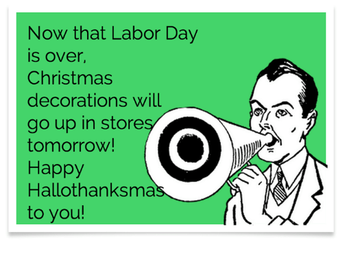 Labor Day: Now that Labor Day  is over,  Christmas  decorations will  go up in store  tomorrow!  Happy  Hallothanksma  to you!