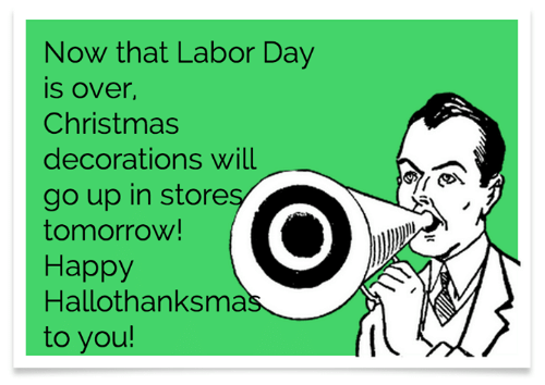 Christmas, Dank, and Labor Day: Now that Labor Day  is over,  Christmas  decorations will  go up in stores  tomorrow!  Наррy  Hallothanksmas  to you!