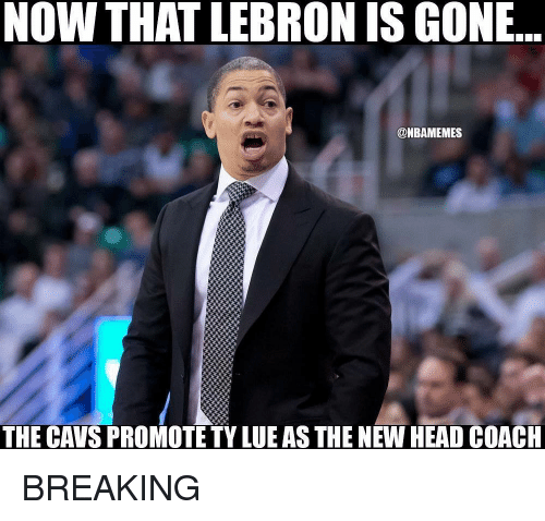 cavs: NOW THAT LEBRON IS GONE..  @NBAMEMES  THE CAVS PROMOTE TY LUE AS THE NEW HEAD COACH BREAKING