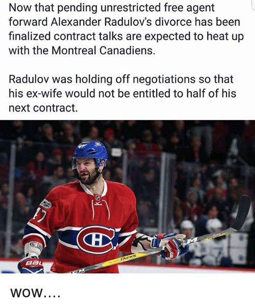 Memes, Wow, and Free: Now that pending unrestricted free agent  forward Alexander Radulov's divorce has been  finalized contract talks are expected to heat up  with the Montreal Canadiens.  Radulov was holding off negotiations so that  his ex-wife would not be entitled to half of his  next Contract.  Ba wow....