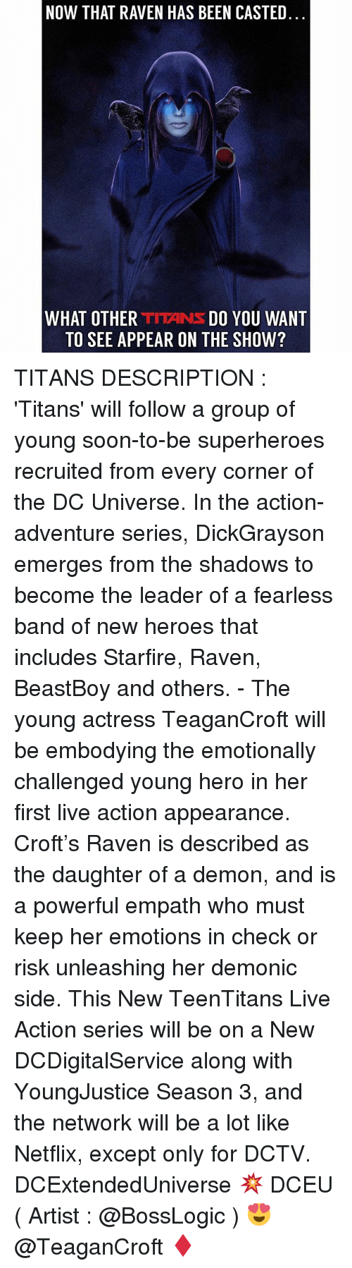 Demonizer: NOW THAT RAVEN HAS BEEN CASTED  WHAT OTHER TITANS DO YOU WANT  TO SEE APPEAR ON THE SHOW? TITANS DESCRIPTION : 'Titans' will follow a group of young soon-to-be superheroes recruited from every corner of the DC Universe. In the action-adventure series, DickGrayson emerges from the shadows to become the leader of a fearless band of new heroes that includes Starfire, Raven, BeastBoy and others. - The young actress TeaganCroft will be embodying the emotionally challenged young hero in her first live action appearance. Croft's Raven is described as the daughter of a demon, and is a powerful empath who must keep her emotions in check or risk unleashing her demonic side. This New TeenTitans Live Action series will be on a New DCDigitalService along with YoungJustice Season 3, and the network will be a lot like Netflix, except only for DCTV. DCExtendedUniverse 💥 DCEU ( Artist : @BossLogic ) 😍 @TeaganCroft ♦️