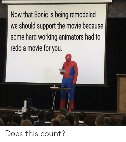 Movie, Sonic, and Working: Now that Sonic is being remodeled  we should support the movie because  some hard working animators had to  redo a movie for vou Does this count?