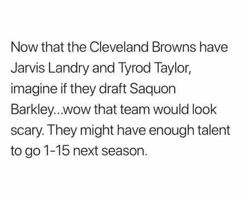 Cleveland Browns, Nfl, and Wow: Now that the Cleveland Browns have  Jarvis Landry and Tyrod Taylor,  imagine if they draft Saquon  Barkley...wow that team would look  scary. They might have enough talent  to go 1-15 next season.