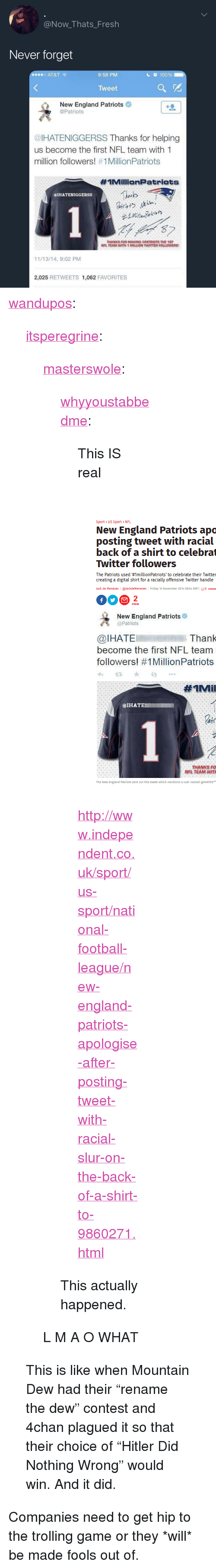 "4chan, Anaconda, and England: @Now_Thats_Fresh  Never forget  o AT&T  9:58 PM  c 100%  Tweet  New England Patriots  @Patriots  @IHATENIGGERSS Thanks for helping  us become the first NFL team with 1  million followers! #1 MillionPatriots  #IMillionPatriats  Thinks  @IHATENIGGERSS  THANKS FOR MAKING PATRIOTS THE 1ST  NFL TEAM WITH 1 MILLION TWITTER FOLLOWERS  11/13/14, 9:02 PM  2,025 RETWEETS 1,062 FAVORITES <p><a href=""http://wandupos.tumblr.com/post/170554849304/itsperegrine-masterswole"" class=""tumblr_blog"">wandupos</a>:</p>  <blockquote><p><a href=""https://itsperegrine.tumblr.com/post/170554653238/masterswole-whyyoustabbedme-this-is-real"" class=""tumblr_blog"">itsperegrine</a>:</p><blockquote> <p><a href=""https://masterswole.tumblr.com/post/170532497935/whyyoustabbedme-this-is-real"" class=""tumblr_blog"">masterswole</a>:</p> <blockquote> <p><a href=""https://whyyoustabbedme.tumblr.com/post/170532301662/this-is-real"" class=""tumblr_blog"">whyyoustabbedme</a>:</p>  <blockquote> <p style="""">This IS real</p> <p style=""""><br/></p> <figure class=""tmblr-full"" data-orig-height=""630"" data-orig-width=""468""><img src=""https://78.media.tumblr.com/fd6a077bdf7773c58b1c44b6d9e5bb80/tumblr_inline_p3oehiLHYk1vrw6x9_540.png"" data-orig-height=""630"" data-orig-width=""468""/></figure><p style=""""><a href=""http://www.independent.co.uk/sport/us-sport/national-football-league/new-england-patriots-apologise-after-posting-tweet-with-racial-slur-on-the-back-of-a-shirt-to-9860271.html"">http://www.independent.co.uk/sport/us-sport/national-football-league/new-england-patriots-apologise-after-posting-tweet-with-racial-slur-on-the-back-of-a-shirt-to-9860271.html</a><br/></p> </blockquote>  <p>This actually happened.</p> </blockquote>  <p>L M A O WHAT</p> </blockquote>  <p>This is like when Mountain Dew had their ""rename the dew"" contest and 4chan plagued it so that their choice of ""Hitler Did Nothing Wrong"" would win. And it did. </p></blockquote>  <p>Companies need to get hip to the trolling game or they *will* be made fools out of.</p>"
