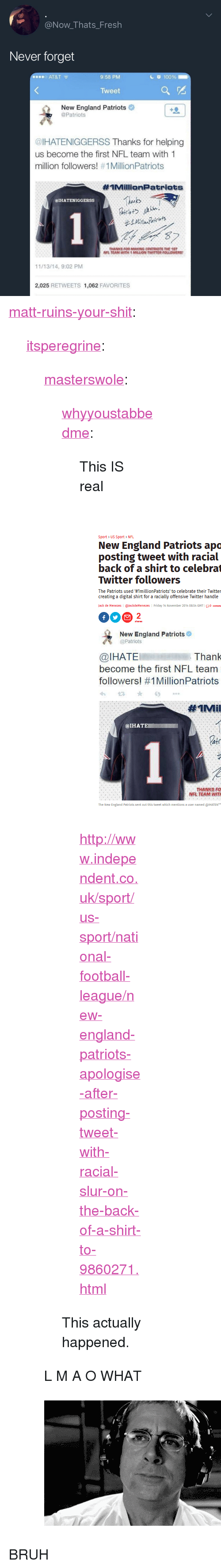 "Anaconda, Bilbo, and Bruh: @Now_Thats_Fresh  Never forget  o AT&T  9:58 PM  c 100%  Tweet  New England Patriots  @Patriots  @IHATENIGGERSS Thanks for helping  us become the first NFL team with 1  million followers! #1 MillionPatriots  #IMillionPatriats  Thinks  @IHATENIGGERSS  THANKS FOR MAKING PATRIOTS THE 1ST  NFL TEAM WITH 1 MILLION TWITTER FOLLOWERS  11/13/14, 9:02 PM  2,025 RETWEETS 1,062 FAVORITES <p><a href=""http://matt-ruins-your-shit.tumblr.com/post/170555202256/itsperegrine-masterswole"" class=""tumblr_blog"">matt-ruins-your-shit</a>:</p>  <blockquote><p><a href=""https://itsperegrine.tumblr.com/post/170554653238/masterswole-whyyoustabbedme-this-is-real"" class=""tumblr_blog"">itsperegrine</a>:</p> <blockquote> <p><a href=""https://masterswole.tumblr.com/post/170532497935/whyyoustabbedme-this-is-real"" class=""tumblr_blog"">masterswole</a>:</p> <blockquote> <p><a href=""https://whyyoustabbedme.tumblr.com/post/170532301662/this-is-real"" class=""tumblr_blog"">whyyoustabbedme</a>:</p>  <blockquote> <p style="""">This IS real</p> <p style=""""><br/></p> <figure class=""tmblr-full"" data-orig-height=""630"" data-orig-width=""468""><img src=""https://78.media.tumblr.com/fd6a077bdf7773c58b1c44b6d9e5bb80/tumblr_inline_p3oehiLHYk1vrw6x9_540.png"" data-orig-height=""630"" data-orig-width=""468""/></figure><p style=""""><a href=""http://www.independent.co.uk/sport/us-sport/national-football-league/new-england-patriots-apologise-after-posting-tweet-with-racial-slur-on-the-back-of-a-shirt-to-9860271.html"">http://www.independent.co.uk/sport/us-sport/national-football-league/new-england-patriots-apologise-after-posting-tweet-with-racial-slur-on-the-back-of-a-shirt-to-9860271.html</a><br/></p> </blockquote>  <p>This actually happened.</p> </blockquote>  <p>L M A O WHAT</p> </blockquote> <figure class=""tmblr-full"" data-orig-height=""282"" data-orig-width=""500""><img src=""https://78.media.tumblr.com/16d1248eaa8696569f17f6b2d888894d/tumblr_inline_p3pf8sFcM21si8t7m_540.gif"" data-orig-height=""282"" data-orig-width=""500""/></figure></blockquote>  <p>BRUH</p>"