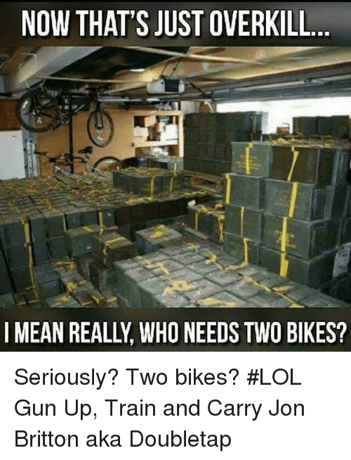 Lol, Memes, and Mean: NOW THAT'S JUST OVERKILL  I MEAN REALLY WHO NEED  TWO BIKES? Seriously? Two bikes? #LOL  Gun Up, Train and Carry  Jon Britton aka Doubletap