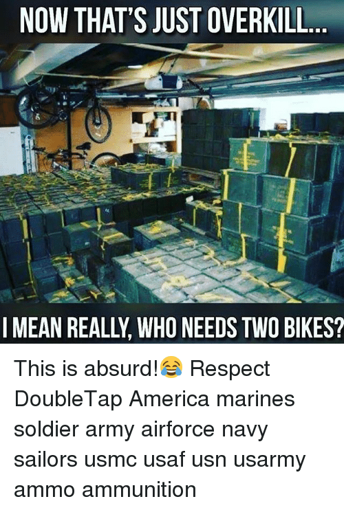 America, Memes, and Respect: NOW THAT'S JUST OVERKILL  I MEAN REALLY WHO NEEDSTWO BIKES? This is absurd!😂 Respect DoubleTap America marines soldier army airforce navy sailors usmc usaf usn usarmy ammo ammunition