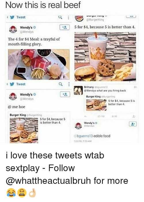 Brittanie: Now this is real beef  y Tweet  Burger King  5 for $4, because s is better than 4.  Wendys  o  Wendys  The 4 for $4 Meal: a trayful of  mouth-filling glory.  Tweet  Brittany  goguerrs10  0Wendys what are you fring back  Wendy's  Burger King  Wendy  5 for $4, because 5 is  better than 4.  me hoe  Burger King Burgering  E 5 for $4, because 5  A is better than 4,  Wendy's  bguems13  edible food i love these tweets wtab sextplay - Follow @whattheactualbruh for more😂😩👌🏼