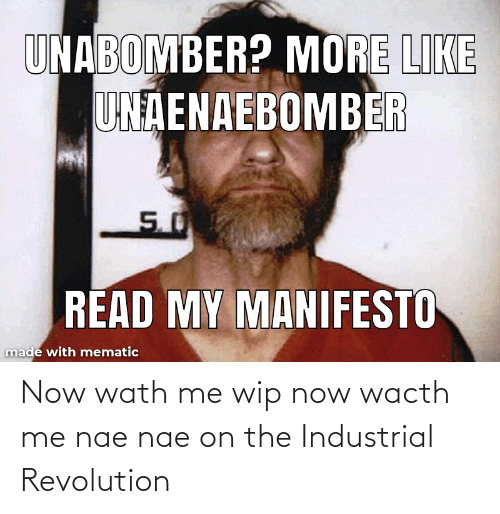 nae nae: Now wath me wip now wacth me nae nae on the Industrial Revolution