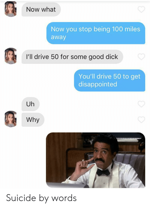 Disappointed, Dick, and Drive: Now what  Now you stop being 100 miles  away  I'll drive 50 for some good dick  You'll drive 50 to get  disappointed  Uh  Why Suicide by words