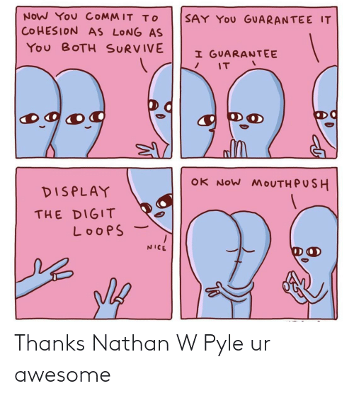 Awesome, Nice, and Push: NOW You COMMIT To  SAY YOu GUARANTEE IT  COHESION AS LONG AS  You BOTH SURVIVE  I GUARANTEE  IT  og  OK NOW MOUTH PUSH  DISPLAY  THE DIGIT  LoopS  NICE Thanks Nathan W Pyle ur awesome