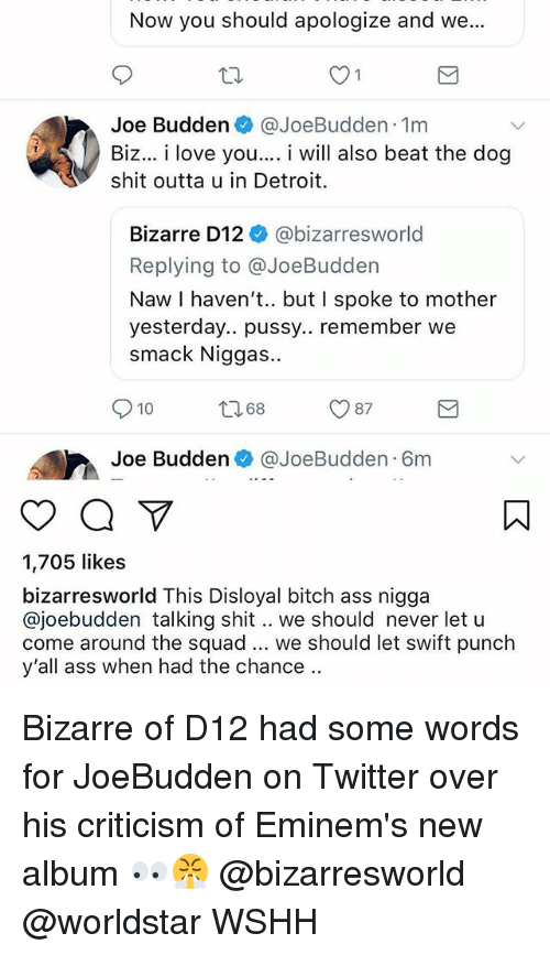 Joebudden: Now you should apologize and we...  Joe Budden @JoeBudden 1m  Biz... i love you.... i will also beat the dog  shit outta u in Detroit.  Bizarre D12 @bizarresworld  Replying to @JoeBudden  Naw I haven't.. but I spoke to mother  yesterday.. pussy.. remember we  smack Niggas..  10 8 87  Joe Budden @JoeBudden 6m  1,705 likes  bizarresworld This Disloyal bitch ass nigga  @joebudden talking shit.. we should never let u  come around the squad we should let swift punch  y'all ass when had the chance.. Bizarre of D12 had some words for JoeBudden on Twitter over his criticism of Eminem's new album 👀😤 @bizarresworld @worldstar WSHH