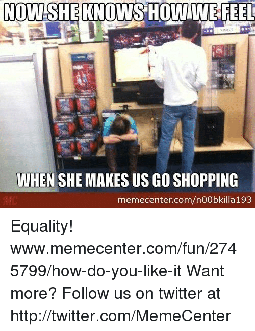 How Do You Like It: NOWISHEKNOWISHOWIWE FEEL  WHEN SHE MAKES US GO SHOPPING  memecenter.com/n00bkilla 193 Equality! www.memecenter.com/fun/2745799/how-do-you-like-it  Want more? Follow us on twitter at http://twitter.com/MemeCenter