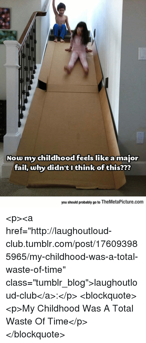 """Club, Fail, and Tumblr: Nowmy childhood feels like a major  fail, why didn'tI think of this?2?  you should probably go to TheMetaPicture.com <p><a href=""""http://laughoutloud-club.tumblr.com/post/176093985965/my-childhood-was-a-total-waste-of-time"""" class=""""tumblr_blog"""">laughoutloud-club</a>:</p>  <blockquote><p>My Childhood Was A Total Waste Of Time</p></blockquote>"""