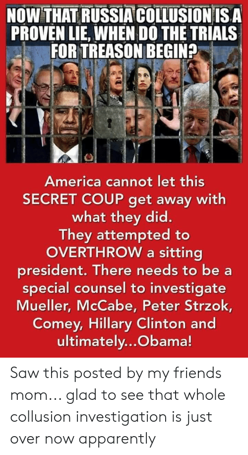 America, Apparently, and Friends: NOWTHAT RUSSIA COLLUSİONIS A  PROVEN LIE, WHEN DO THE TRIALS  FOR TREASON BEGIN?  America cannot let this  SECRET COUP get away with  what they did.  They attempted to  OVERTHROW a sitting  president. There needs to be a  special counsel to investigate  Mueller, McCabe, Peter Strzok,  Comey, Hillary Clinton and  ultimately...Obama! Saw this posted by my friends mom... glad to see that whole collusion investigation is just over now apparently