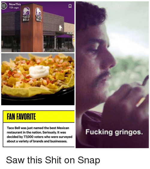 Fucking, Saw, and Shit: NowThis  15h ago  1A  NOW  TACO TACO  BELL B  ELL  FAN FAVORITE  Taco Bell was just named the best Mexican  restaurant in the nation. Seriously. It was  decided by 77,000 voters who were surveyed  about a variety of brands and businesses.  Fucking gringos. Saw this Shit on Snap