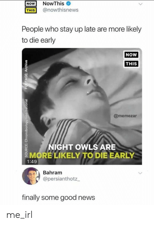 Likely: NowThis  NOW  @nowthisnews  THIS  People who stay up late are more likely  to die early  NOW  THIS  @memezar  NIGHT OWLS ARE  MORE LIKELYTO DIE EARLY  1:49  Bahram  @persianthotz  finally some good news  SOOURCE: Chronobiology International  FOOTAGE: Archive me_irl
