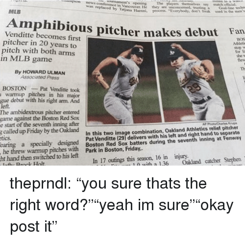 """Friday, Mlb, and Stephen: npns conferersce ineva's opening The paers themlves say mach oic  ni. pnces Tvenyb ed  MLB  Amphibious pitcher makes debut Fan  Venditte becomes first  pitcher in 20 years to  pitch with both arms  in MLB game  stop w  for  she v  By HOWARD ULMAN  Associated Press  BOSTONPat Venditte took  s warmup pitches in his major  gue debut with his right arm. And  left.  The ambidextrous pitcher entered  game against the Boston Red Sox  e start of the seventh inning after  called up Friday by the Oakland  tics.  AP Photo Charies Ksup  In this two image combination, Oakland Athletics relief pitcher  Pat Venditte (29) delivers with his left and right hand to separate  g  he threw warmup pitches with Boston Red Sox batters during the seventh inning at Fenway  season, 16 in injury  1 0 with a 36 akland catcher Stephen  ht hand then switched to his left  7 outings this theprndl:  """"you sure thats the right word?""""""""yeah im sure""""""""okay post it"""""""