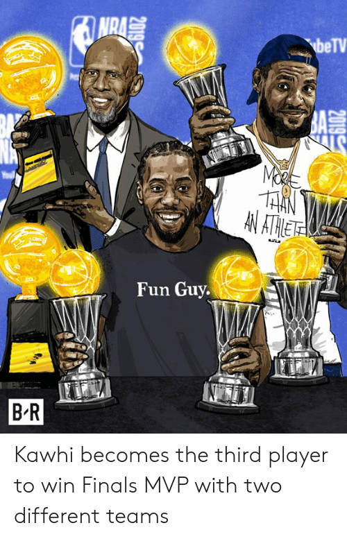 nra: NRA  beTV  BA  LS  AN ATHET  Fun Guy.  B R  2019 Kawhi becomes the third player to win Finals MVP with two different teams