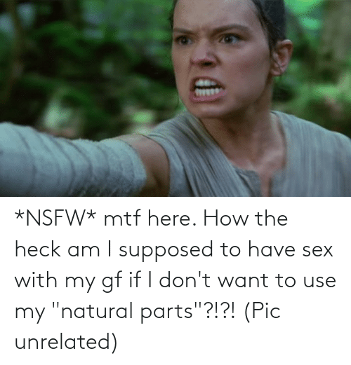 """I Dont Want: *NSFW* mtf here. How the heck am I supposed to have sex with my gf if I don't want to use my """"natural parts""""?!?! (Pic unrelated)"""