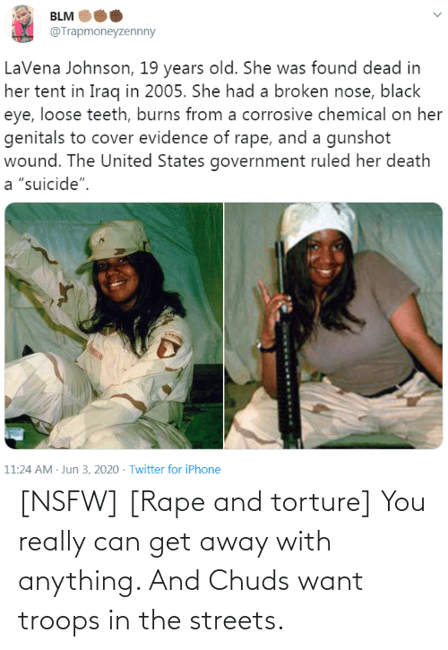 want: [NSFW] [Rape and torture] You really can get away with anything. And Chuds want troops in the streets.