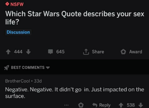 Best Comments: NSFW  Which Star Wars Quote describes your sex  life?  Discussion  4 444  Share  645  Award  BEST COMMENTS  BrotherCool 33d  Negative. Negative. It didn't go in. Just impacted on the  surface.  Reply  538