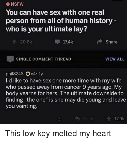 """Low Key, Nsfw, and Sex: NSFW  You can have sex with one real  person from all of human history  who is your ultimate lay?  20.8k  17.4k  Share  SINGLE COMMENT THREAD  VIEW ALL  phil8248 0x4. ly  I'd like to have sex one more time with my wife  who passed away from cancer 9 years ago. Myy  body yearns for hers. The ultimate downside to  finding """"the one"""" is she may die young and leave  you wanting  17.9k This low key melted my heart"""