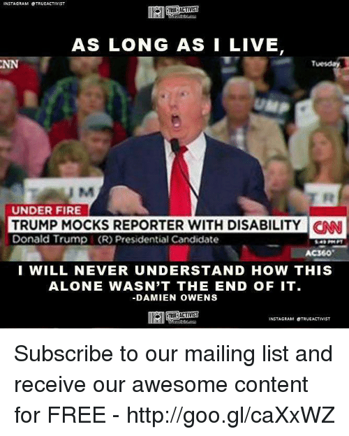 Memes, Mail, and Content: NSTAGRAM OTRUEACTIVIST  AS LONG AS I LIVE  Tuesday  UNDER FIRE  TRUMP MOCKS REPORTER WITH DISABILITY CNN  Donald Trump (R) Presidential Candidate  I WILL NEVER UNDERSTAND HOW THIS  ALONE WASN'T THE END OF IT.  DAMIEN OWENS  INSTAGRAM OTRUEACTIVIST Subscribe to our mailing list and receive our awesome content for FREE - http://goo.gl/caXxWZ