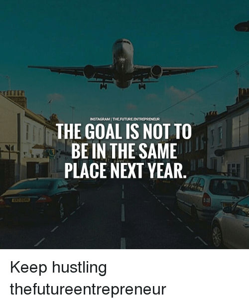 hustling: NSTAGRAMI THE FUTURE ENTREPRENEUR  THE GOAL IS NOT TO  BE IN THE SAME  PLACE NEXT YEAR Keep hustling thefutureentrepreneur