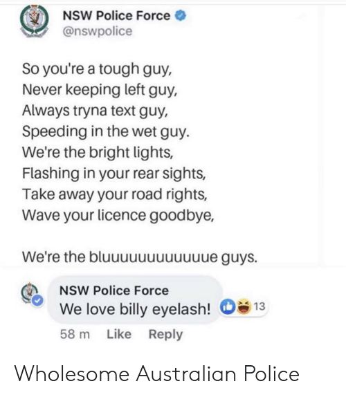 Flashing: NSW Police Force  @nswpolice  So you're a tough guy,  Never keeping left guy,  Always tryna text guy,  Speeding in the wet guy.  We're the bright lights,  Flashing in your rear sights,  Take away your road rights,  Wave your licence goodbye,  We're the bluuuuuuuuuue guys.  NSW Police Force  We love billy eyelash!  13  58 m Like Reply Wholesome Australian Police