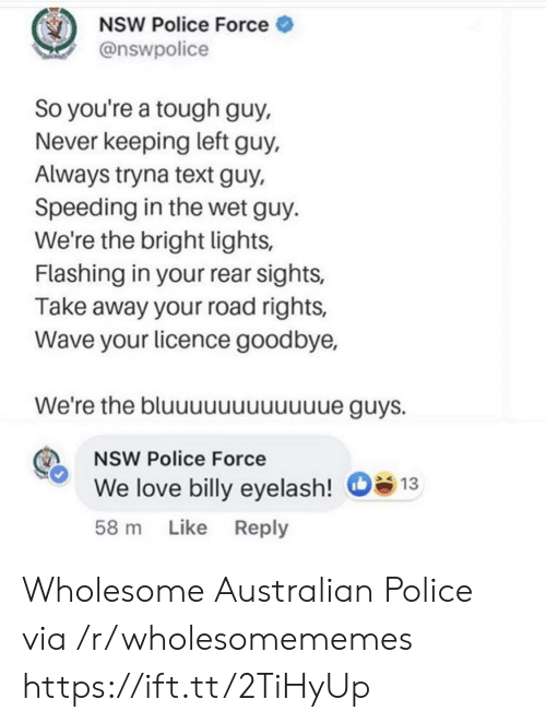 Flashing: NSW Police Force  @nswpolice  So you're a tough guy,  Never keeping left guy,  Always tryna text guy,  Speeding in the wet guy  We're the bright lights,  Flashing in your rear sights,  Take away your road rights,  Wave your licence goodbye,  We're the bluuuuuuuuuuue guys.  NSW Police Force  We love billy eyelash!  13  Like Reply  58 m Wholesome Australian Police via /r/wholesomememes https://ift.tt/2TiHyUp