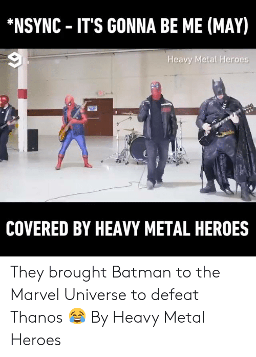 heavy metal: NSYNC IT'S GONNA BE ME (MAY)  Heavy Metal Heroes  COVERED BY HEAVY METAL HEROES They brought Batman to the Marvel Universe to defeat Thanos 😂  By Heavy Metal Heroes