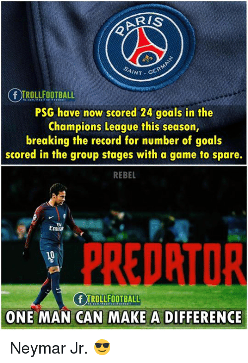 Goals, Memes, and Neymar: NT GER  FROLL OBL  PSG have now scored 24 goals in the  Champions League this season,  breaking the record for number of goals  scored in the group stages with a game to spare.  REBEL  Emir  PREDRTOR  ONE MAN CAN MAKE DIFFERENCE  ONE MAN CAN MAKE A DIFFERENCE Neymar Jr. 😎