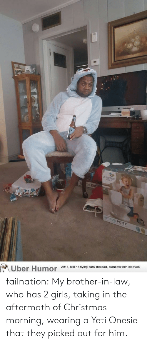brother in law: ntant  St  Uber Humor 2013 i no tying ars nstead, blankets with sleeves  or failnation:  My brother-in-law, who has 2 girls, taking in the aftermath of Christmas morning, wearing a Yeti Onesie that they picked out for him.