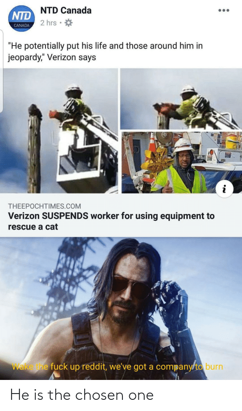 "Equipment: NTD Canada  NTD  2 hrs  CANADA  ""He potentially put his life and those around him in  jeopardy,"" Verizon says  THEEPOCHTIMES.COM  Verizon SUSPENDS worker for using equipment to  rescue a cat  Wake e fuck up reddit, we've got a company/to burn He is the chosen one"