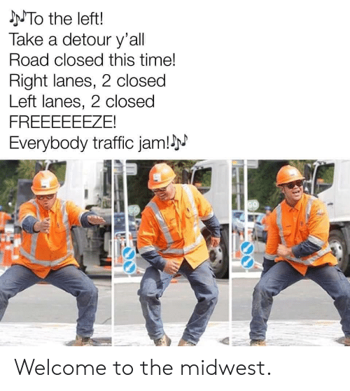 Traffic: NTO the left!  Take a detour y'all  Road closed this time!  Right lanes, 2 closed  Left lanes, 2 closed  FREEEEEEZE!  Everybody traffic jam!N  GO Welcome to the midwest.