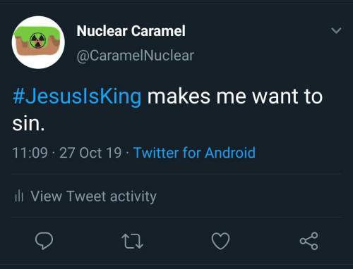 Android, Twitter, and Sin: Nuclear Caramel  @CaramelNuclear  #JesuslsKing makes me want to  sin.  11:09 27 Oct 19 Twitter for Android  li View Tweet activity