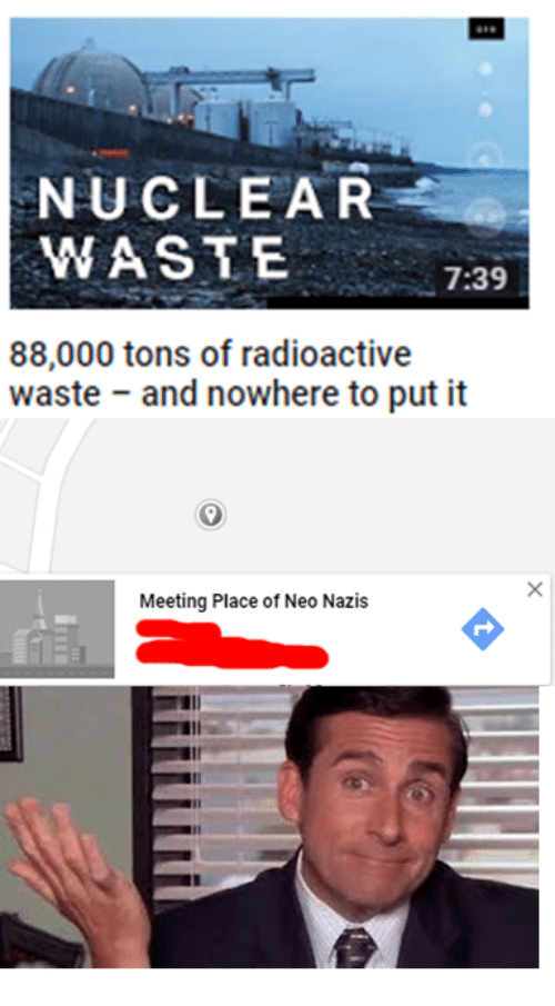 Radioactive, Neo, and Nazis: NUCLEAR  WAST E  7:39  88,000 tons of radioactive  waste and nowhere to put it  Meeting Place of Neo Nazis